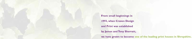 From small beginnings in 1993, when Craven Design and Print was established by James and Tony Sherratt, we have grown to become one of the leading print houses in Shropshire. Our high quality printing facility has steadily expanded, and is now based in Craven Arms, in the exquisite south Shropshire countryside.